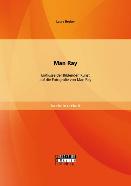 Man Ray: Einflüsse der Bildenden Kunst auf die Fotografie von Man Ray
