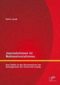 Journalistinnen im Nationalsozialismus: Eine Studie zu den Absolventinnen der Zeitungskunde der Univ