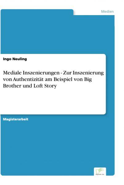 Mediale Inszenierungen - Zur Inszenierung von Authentizität am Beispiel von Big Brother und Loft Sto