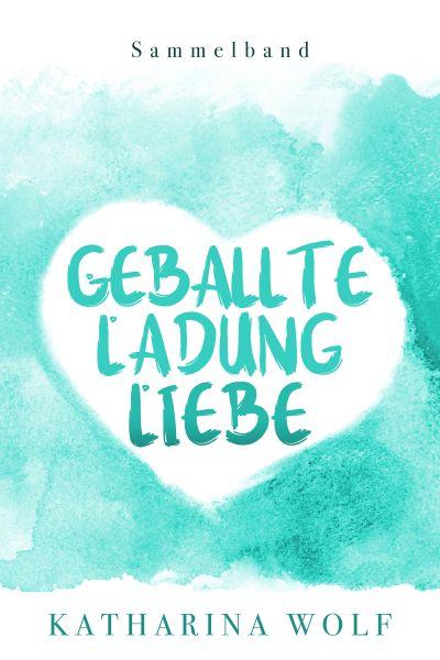 Geballte Ladung Liebe - Katharina Wolf Sammelband