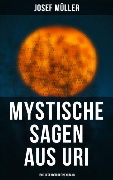 Mystische Sagen aus Uri: 1600 Legenden in einem Band