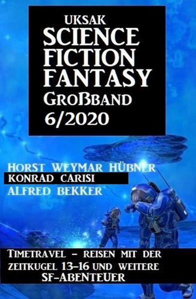 Uksak Science Fiction Fantasy Großband 6/2020 - Timetravel, Reisen mit der Zeitkugel 13-16 und weite