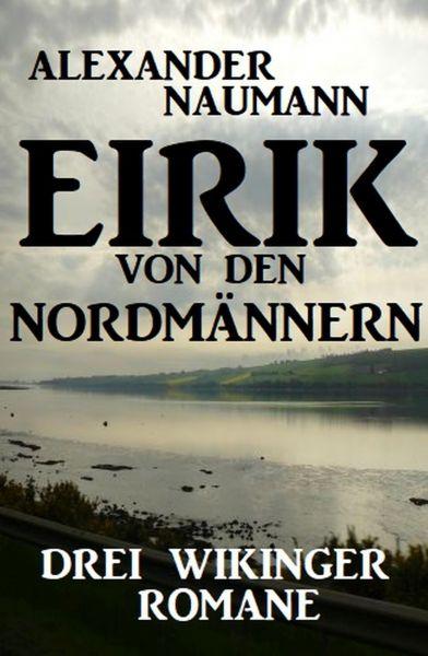 Eirik von den Nordmännern: Drei Wikinger Romane
