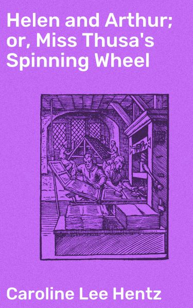 Helen and Arthur; or, Miss Thusa's Spinning Wheel