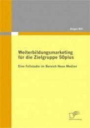 Weiterbildungsmarketing für die Zielgruppe 50plus - Eine Fallstudie im Bereich Neue Medien