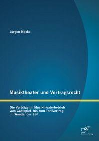 Musiktheater und Vertragsrecht: Die Verträge im Musiktheaterbetrieb vom Gastspiel- bis zum Tarifvert