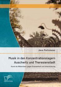 Musik in den Konzentrationslagern Auschwitz und Theresienstadt: Kunst als Widerstand gegen Grausamke