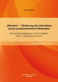 """""""Märchen"""" - Förderung des Schreibens durch prozessorientierte Methoden: Eine Unterrichts"""