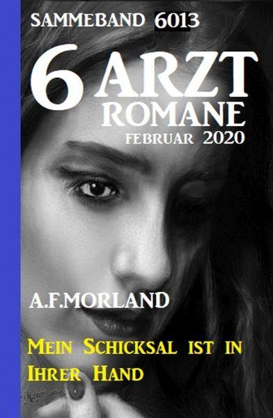 6 Arztromane Sammelband 6013 - Mein Schicksal ist in Ihrer Hand - Februar 2020
