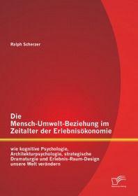 Die Mensch-Umwelt-Beziehung im Zeitalter der Erlebnisökonomie: wie kognitive Psychologie, Architektu