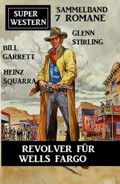 Revolver für Wells Fargo: Super Western Sammelband 7 Romane