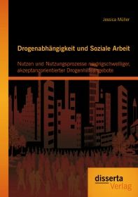 Drogenabhängigkeit und Soziale Arbeit: Nutzen und Nutzungsprozesse niedrigschwelliger, akzeptanzorie