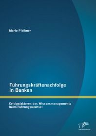 Führungskräftenachfolge in Banken: Erfolgsfaktoren des Wissensmanagements beim Führungswechsel