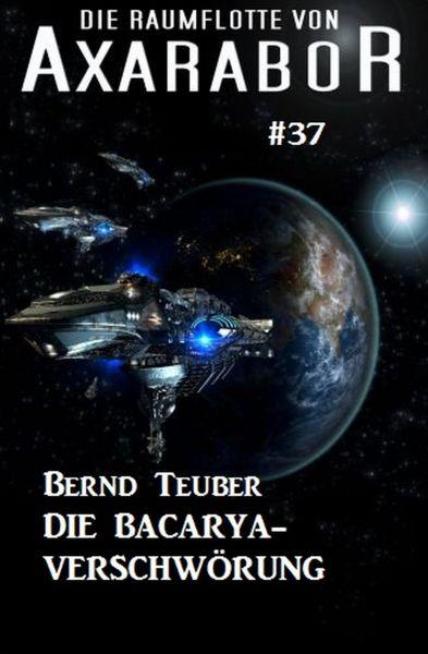 Die Raumflotte von Axarabor #37: Die Bacarya-Verschwörung