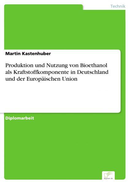 Produktion und Nutzung von Bioethanol als Kraftstoffkomponente in Deutschland und der Europäischen U