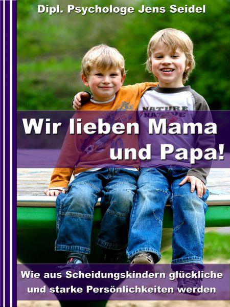 Wir lieben Papa und Mama! - Wie aus Scheidungskindern glückliche und starke Persönlichkeiten werden