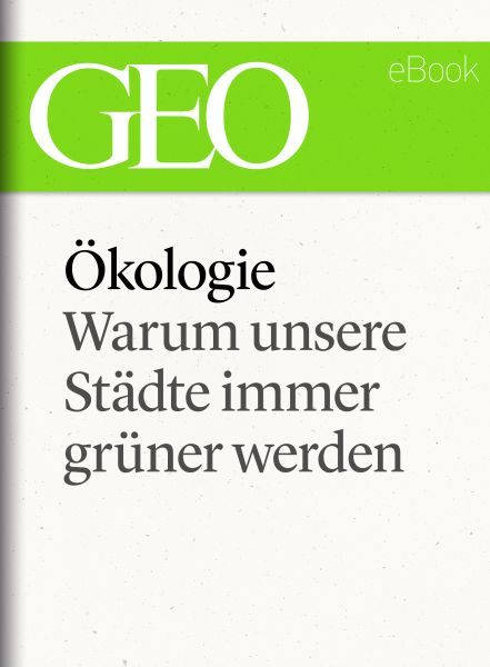 Ökologie: Warum unsere Städte immer grüner werden (GEO eBook Single)