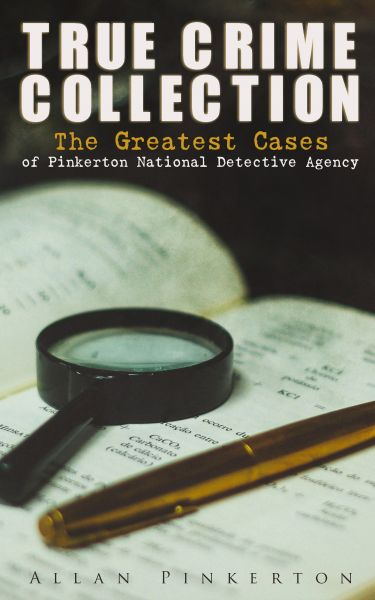 TRUE CRIME COLLECTION: The Greatest Cases of Pinkerton National Detective Agency