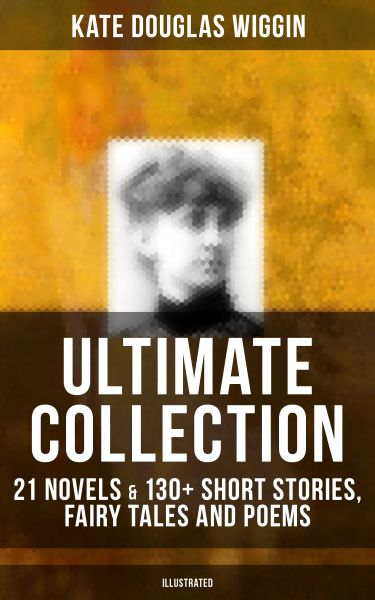 KATE DOUGLAS WIGGIN Ultimate Collection: 21 Novels & 130+ Short Stories, Fairy Tales and Poems (Illu