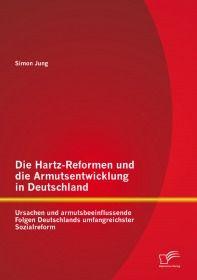 Die Hartz-Reformen und die Armutsentwicklung in Deutschland: Ursachen und armutsbeeinflussende Folge