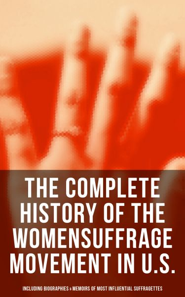 The Complete History of the Women's Suffrage Movement in U.S. (Including Biographies & Memoirs of Mo