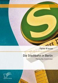 Die Stadtbahn in Berlin: Planung, Bau, Auswirkungen