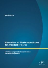 Mitarbeiter als Markenbotschafter der Arbeitgebermarke: Ein Steuerungsmodell des internen Markenmana