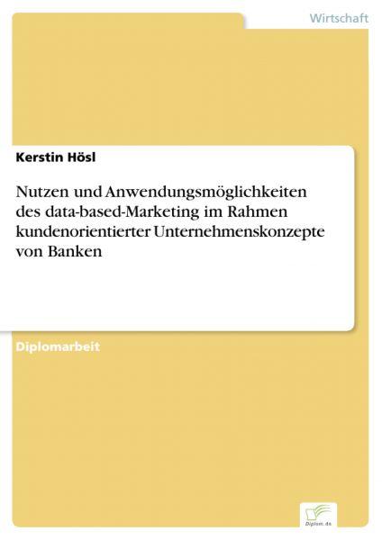Nutzen und Anwendungsmöglichkeiten des data-based-Marketing im Rahmen kundenorientierter Unternehmen
