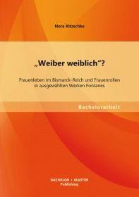 """""""Weiber weiblich""""? Frauenleben im Bismarck-Reich und Frauenrollen in ausgewählten Werken Fontanes"""