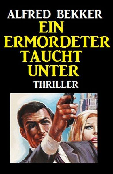 Alfred Bekker Thriller: Ein Ermordeter taucht unter