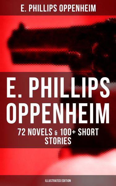 E. PHILLIPS OPPENHEIM: 72 Novels & 100+ Short Stories (Illustrated Edition)
