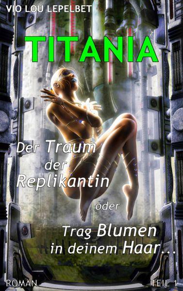 Titania - Der Traum der Replikantin oder Trag Blumen in deinem Haar ... - Teil 1
