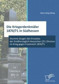 Die Kriegerdenkmäler 1870/71 in Südhessen: Stumme Zeugen des Einsatzes der Großherzoglich Hessischen