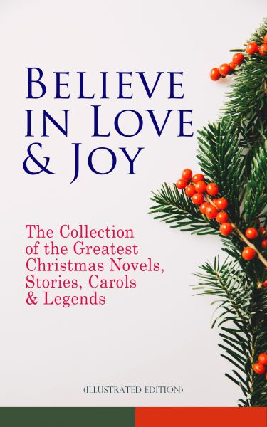 Believe in Love & Joy: The Collection of the Greatest Christmas Novels, Stories, Carols & Legends (I