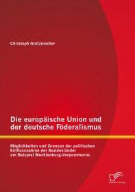 Die europäische Union und der deutsche Föderalismus: Möglichkeiten und Grenzen der politischen Einfl