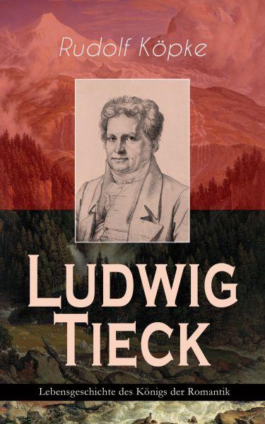 Ludwig Tieck - Lebensgeschichte des Königs der Romantik