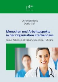 Menschen und Arbeitsaspekte in der Organisation Krankenhaus: Fokus Arbeitsmotivation, Coaching, Führ