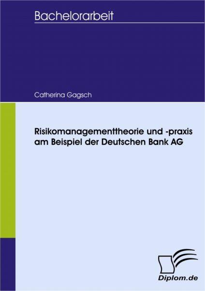 Risikomanagementtheorie und -praxis am Beispiel der Deutschen Bank AG