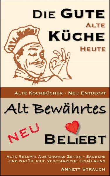 Die gute alte Küche heute - Alte Kochbücher neu entdeckt
