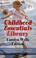 Childhood Essentials Library - Carolyn Wells Edition: 29 Novels & 150+ Poems, Stories, Fables & Char