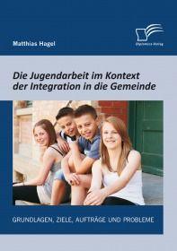 Die Jugendarbeit im Kontext der Integration in die Gemeinde: Grundlagen, Ziele, Aufträge und Problem