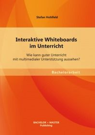 Interaktive Whiteboards im Unterricht: Wie kann guter Unterricht mit multimedialer Unterstützung aus