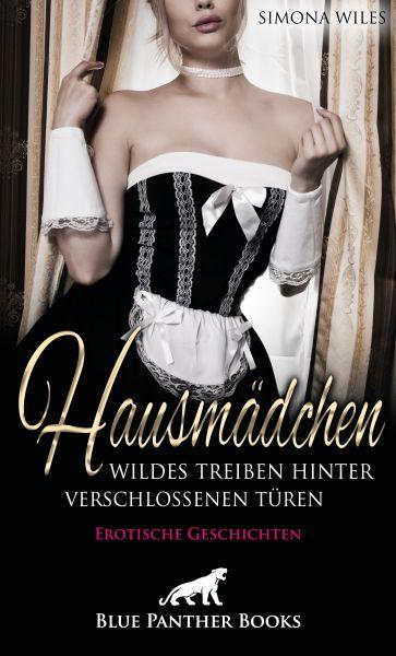 Hausmädchen - Wildes Treiben hinter verschlossenen Türen | Erotische Geschichten