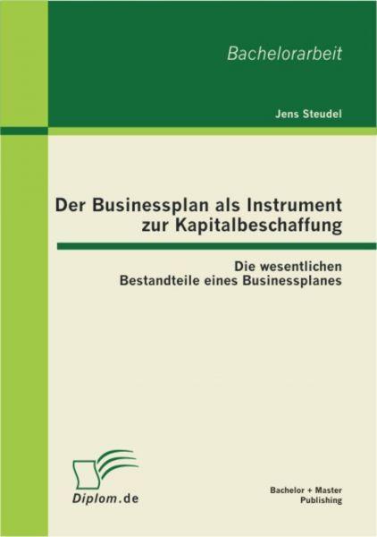Der Businessplan als Instrument zur Kapitalbeschaffung: Die wesentlichen Bestandteile eines Business