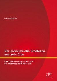 Der sozialistische Städtebau und sein Erbe: Eine Untersuchung am Beispiel der Planstadt Halle-Neusta