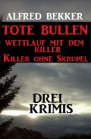 Drei Alfred Bekker Krimis: Tote Bullen / Wettlauf mit dem Killer / Killer ohne Skrupel