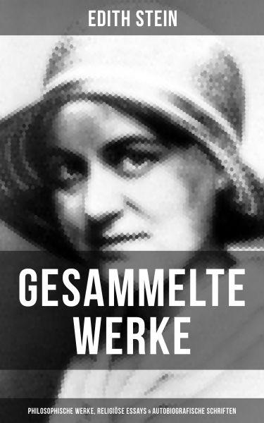 Gesammelte Werke: Philosophische Werke, Religiöse Essays & Autobiografische Schriften