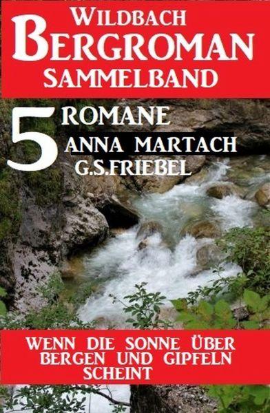 Wenn die Sonne über Bergen und Gipfeln scheint: Wildbach Bergroman Sammelband 5 Romane