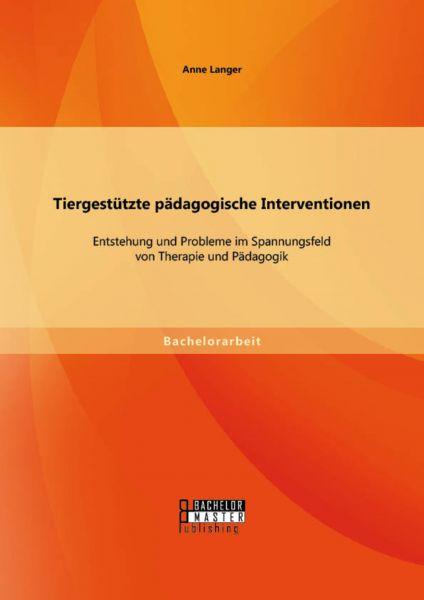 Tiergestützte pädagogische Interventionen: Entstehung und Probleme im Spannungsfeld von Therapie und