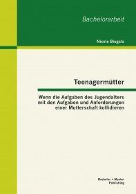 Teenagermütter: Wenn die Aufgaben des Jugendalters mit den Aufgaben und Anforderungen einer Muttersc
